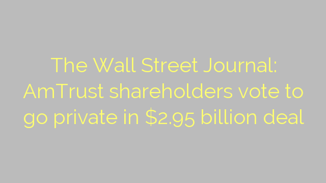 The Wall Street Journal: AmTrust shareholders vote to go private in $2.95 billion deal