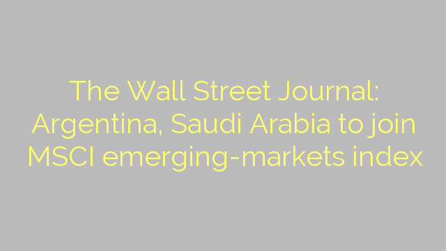 The Wall Street Journal: Argentina, Saudi Arabia to join MSCI emerging-markets index