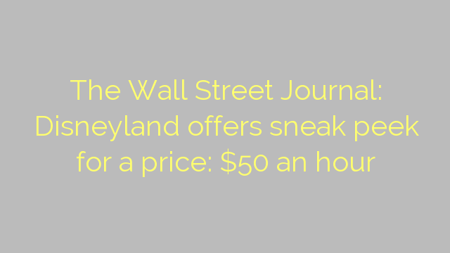 The Wall Street Journal: Disneyland offers sneak peek for a price: $50 an hour