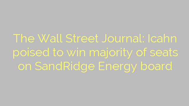 The Wall Street Journal: Icahn poised to win majority of seats on SandRidge Energy board