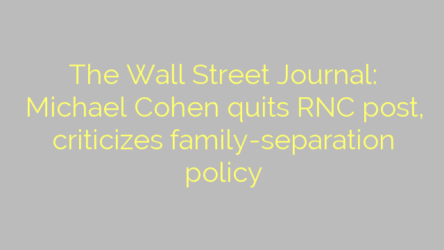 The Wall Street Journal: Michael Cohen quits RNC post, criticizes family-separation policy