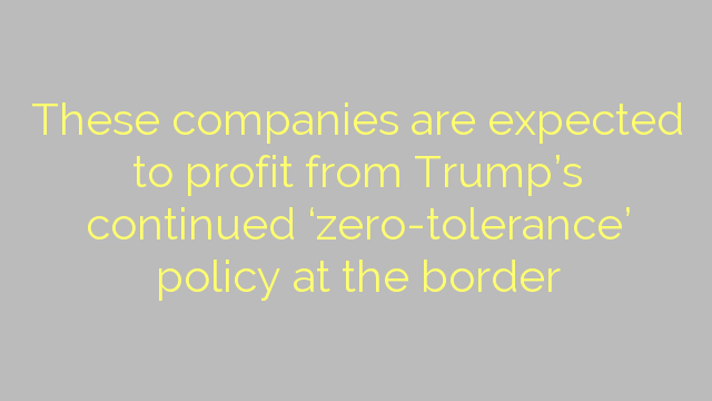 These companies are expected to profit from Trump's continued 'zero-tolerance' policy at the border