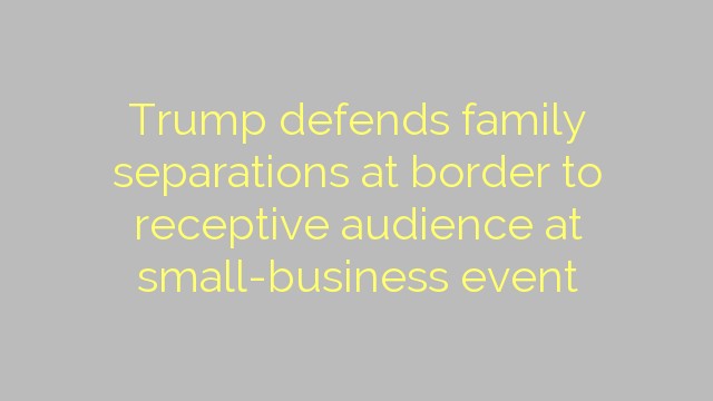 Trump defends family separations at border to receptive audience at small-business event