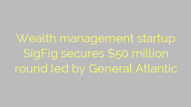 Wealth management startup SigFig secures $50 million round led by General Atlantic