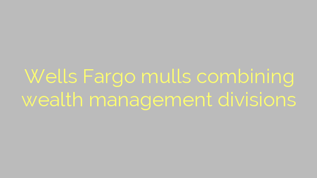 Wells Fargo mulls combining wealth management divisions