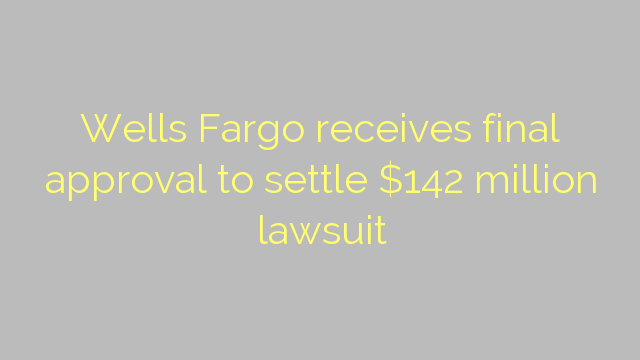 Wells Fargo receives final approval to settle $142 million lawsuit