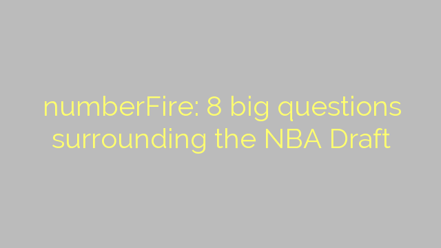 numberFire: 8 big questions surrounding the NBA Draft