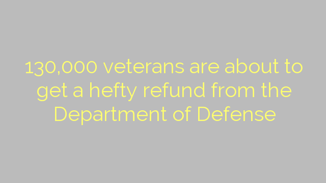 130,000 veterans are about to get a hefty refund from the Department of Defense