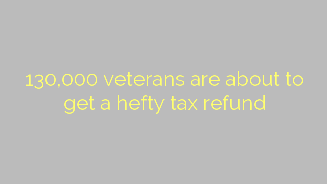 130,000 veterans are about to get a hefty tax refund