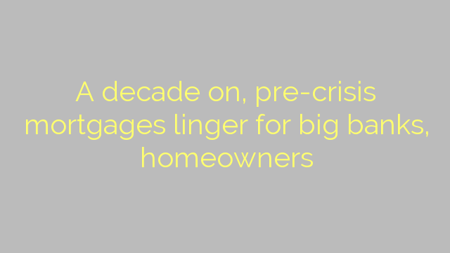 A decade on, pre-crisis mortgages linger for big banks, homeowners