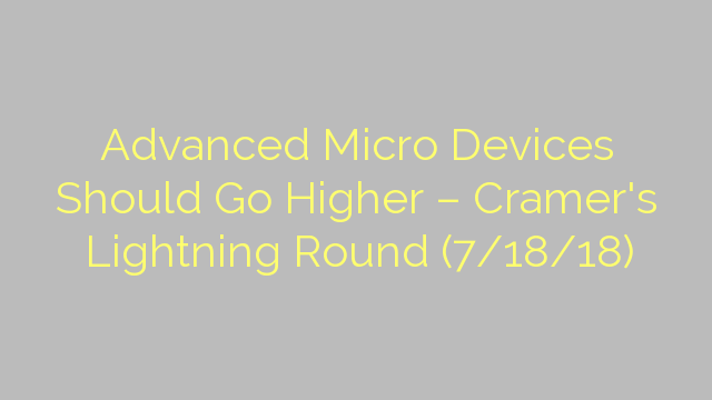 Advanced Micro Devices Should Go Higher – Cramer's Lightning Round (7/18/18)