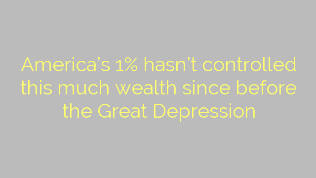 America's 1% hasn't controlled this much wealth since before the Great Depression