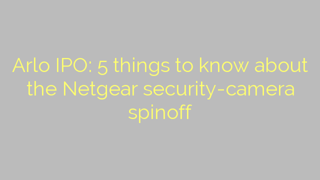 Arlo IPO: 5 things to know about the Netgear security-camera spinoff