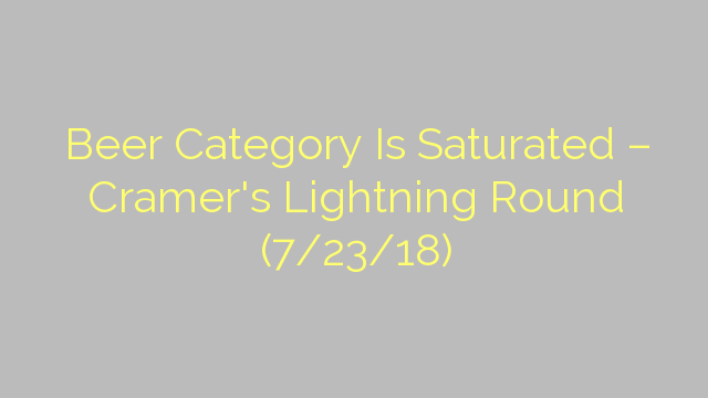 Beer Category Is Saturated – Cramer's Lightning Round (7/23/18)
