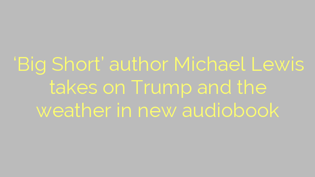 'Big Short' author Michael Lewis takes on Trump and the weather in new audiobook