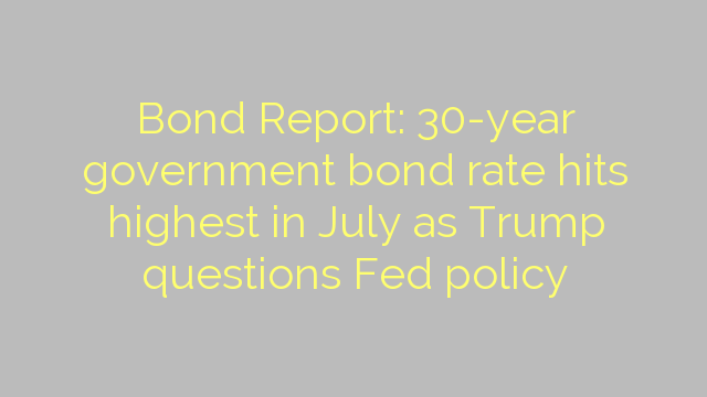 Bond Report: 30-year government bond rate hits highest in July as Trump questions Fed policy