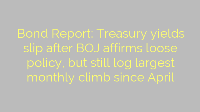 Bond Report: Treasury yields slip after BOJ affirms loose policy, but still log largest monthly climb since April