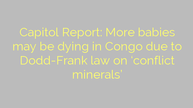 Capitol Report: More babies may be dying in Congo due to  Dodd-Frank law on 'conflict minerals'