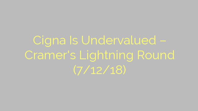 Cigna Is Undervalued – Cramer's Lightning Round (7/12/18)