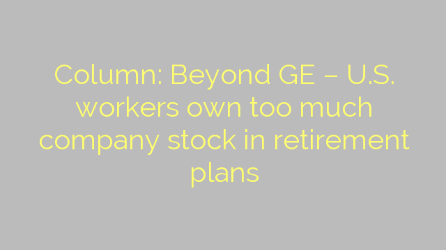 Column: Beyond GE – U.S. workers own too much company stock in retirement plans