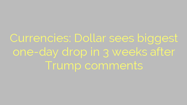 Currencies: Dollar sees biggest one-day drop in 3 weeks after Trump comments