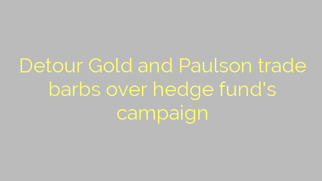 Detour Gold and Paulson trade barbs over hedge fund's campaign