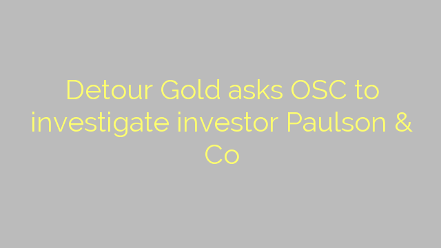 Detour Gold asks OSC to investigate investor Paulson & Co