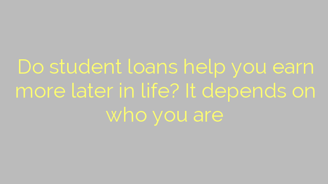 Do student loans help you earn more later in life? It depends on who you are