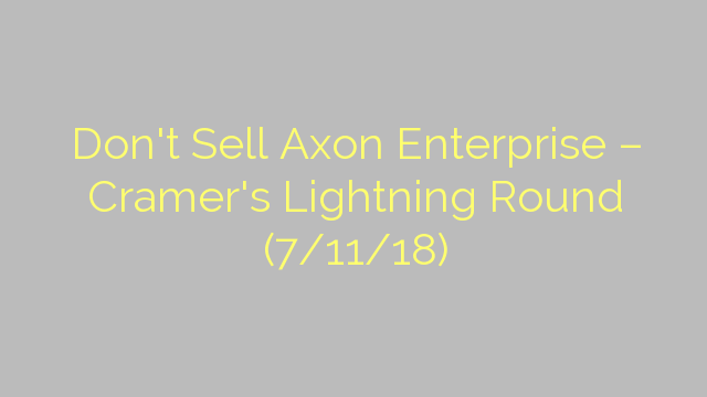 Don't Sell Axon Enterprise – Cramer's Lightning Round (7/11/18)