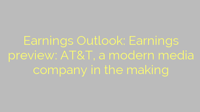 Earnings Outlook: Earnings preview: AT&T, a modern media company in the making