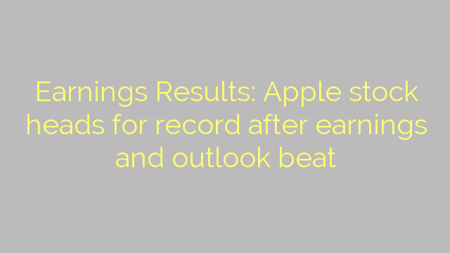 Earnings Results: Apple stock heads for record after earnings and outlook beat