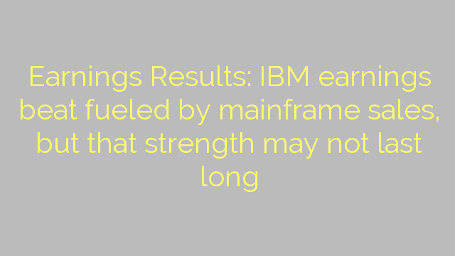 Earnings Results: IBM earnings beat fueled by mainframe sales, but that strength may not last long