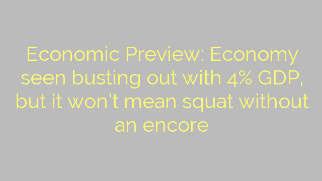Economic Preview: Economy seen busting out with 4% GDP, but it won't mean squat without an encore
