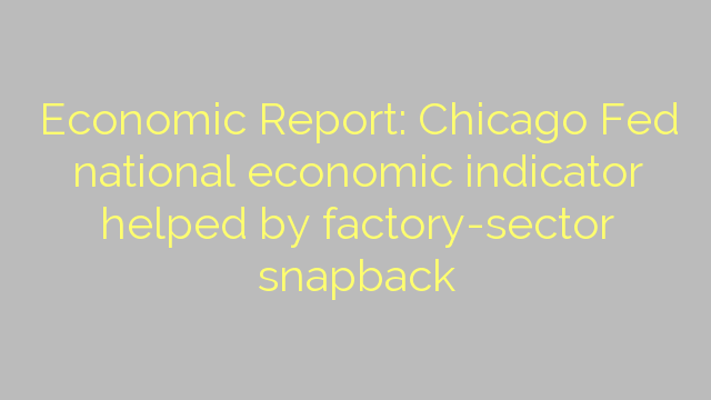 Economic Report: Chicago Fed national economic indicator helped by factory-sector snapback