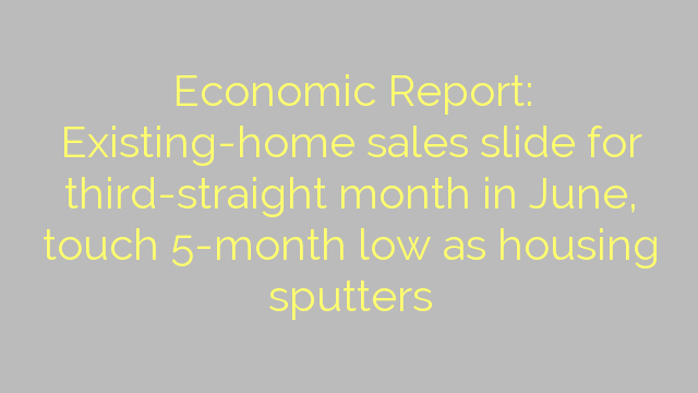 Economic Report: Existing-home sales slide for third-straight month in June, touch 5-month low as housing sputters