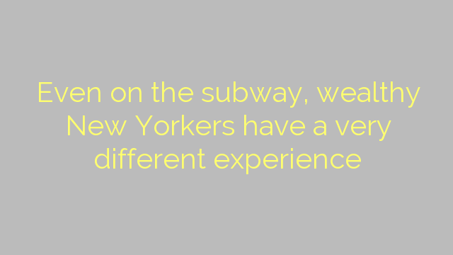 Even on the subway, wealthy New Yorkers have a very different experience
