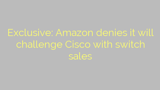 Exclusive: Amazon denies it will challenge Cisco with switch sales