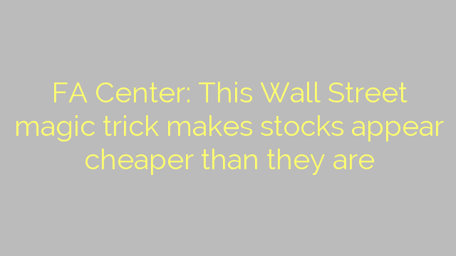 FA Center: This Wall Street magic trick makes stocks appear cheaper than they are