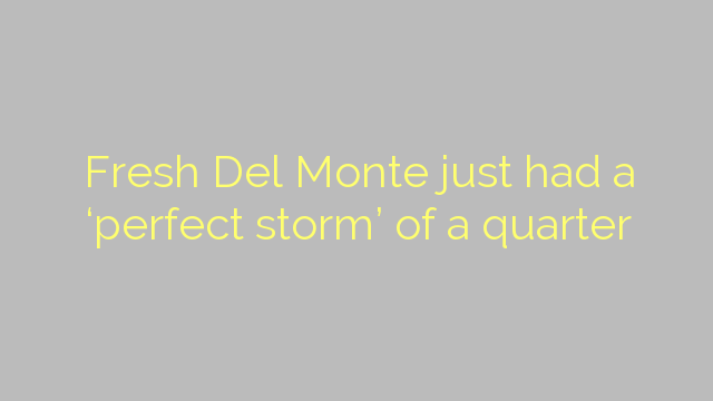 Fresh Del Monte just had a 'perfect storm' of a quarter