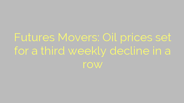 Futures Movers: Oil prices set for a third weekly decline in a row