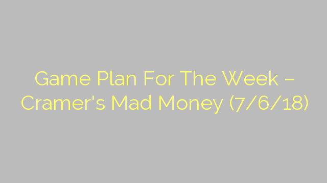 Game Plan For The Week – Cramer's Mad Money (7/6/18)