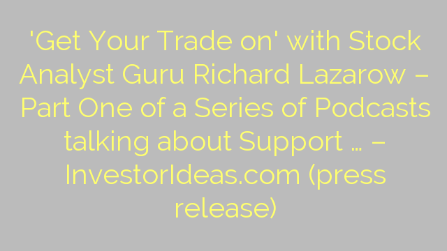 'Get Your Trade on' with Stock Analyst Guru Richard Lazarow – Part One of a Series of Podcasts talking about Support … – InvestorIdeas.com (press release)