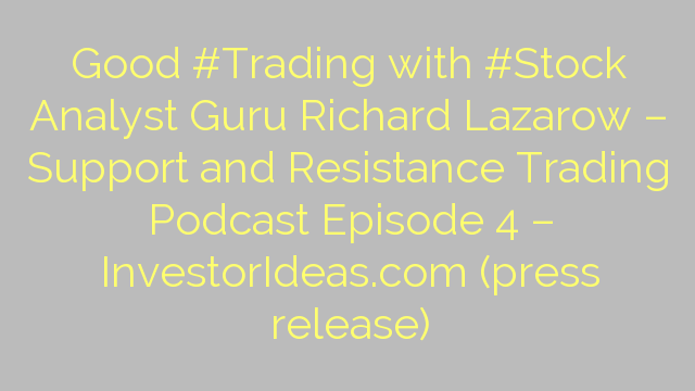 Good #Trading with #Stock Analyst Guru Richard Lazarow – Support and Resistance Trading Podcast Episode 4 – InvestorIdeas.com (press release)