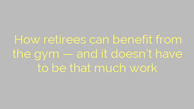 How retirees can benefit from the gym — and it doesn't have to be that much work