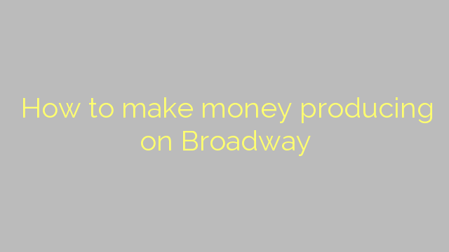 How to make money producing on Broadway
