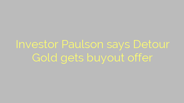 Investor Paulson says Detour Gold gets buyout offer