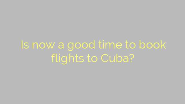 Is now a good time to book flights to Cuba?
