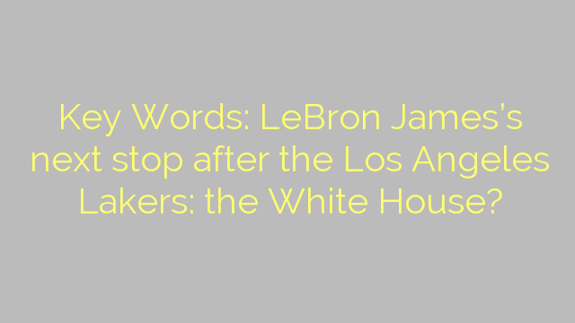 Key Words: LeBron James's next stop after the Los Angeles Lakers: the White House?