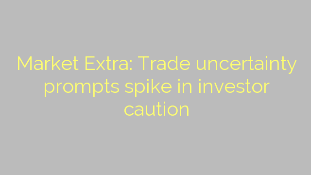 Market Extra: Trade uncertainty prompts spike in investor caution