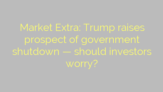 Market Extra: Trump raises prospect of government shutdown — should investors worry?